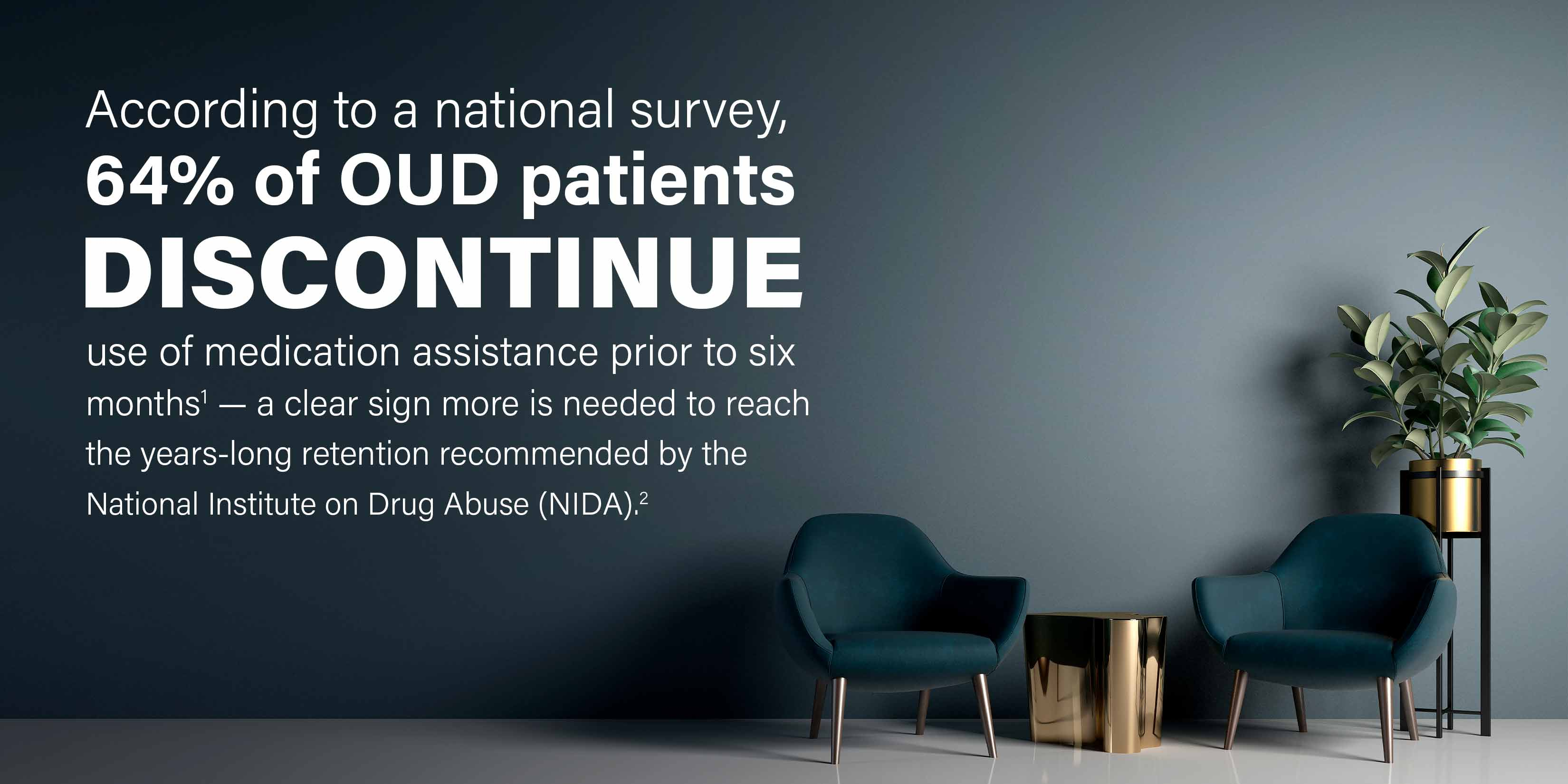 According to a national survey, 64% of OUD patients discontinue use of medication assistance prior to six months[1] — a clear sign more is needed to reach the years-long retention recommended by the National Institute on Drug Abuse (NIDA).[2]